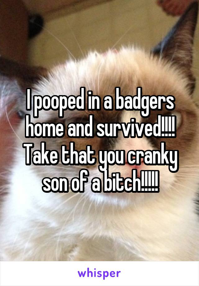 I pooped in a badgers home and survived!!!! Take that you cranky son of a bitch!!!!!