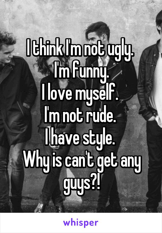 I think I'm not ugly.  I'm funny. I love myself.  I'm not rude.  I have style.  Why is can't get any guys?!