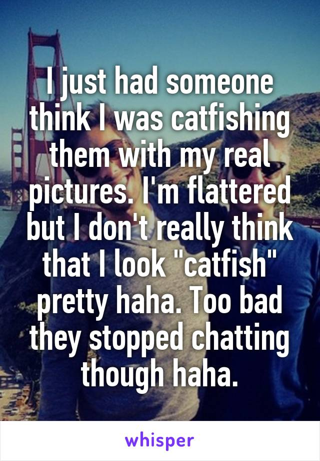 """I just had someone think I was catfishing them with my real pictures. I'm flattered but I don't really think that I look """"catfish"""" pretty haha. Too bad they stopped chatting though haha."""