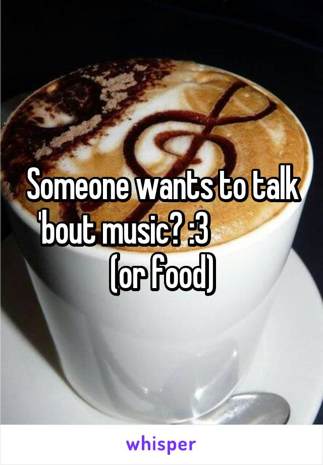 Someone wants to talk 'bout music? :3              (or food)