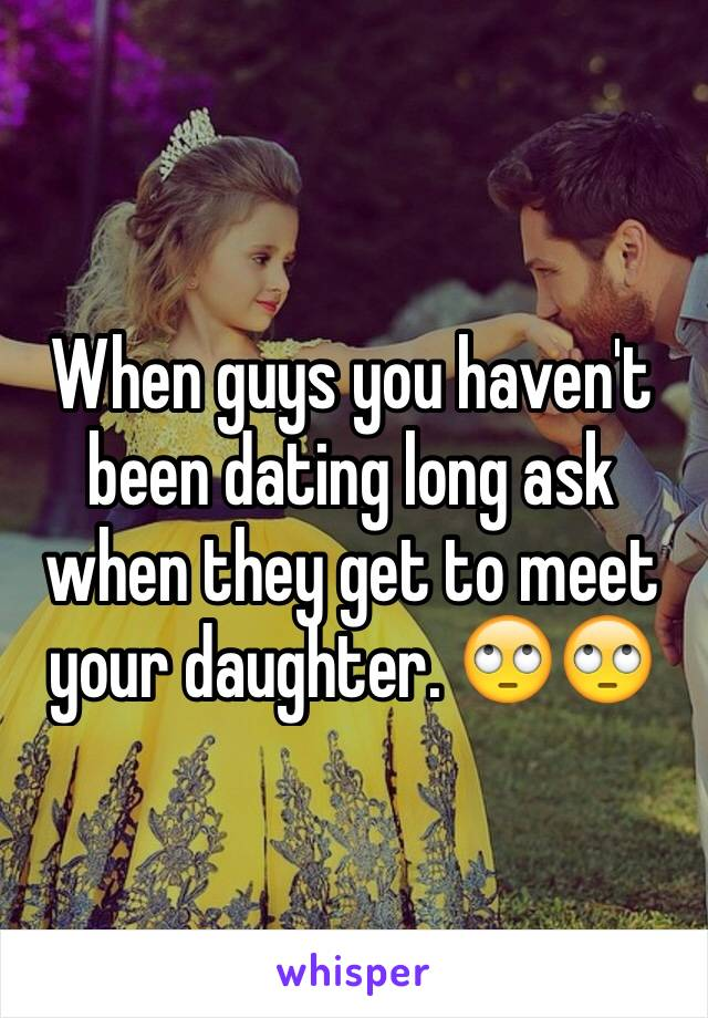 When guys you haven't been dating long ask when they get to meet your daughter. 🙄🙄