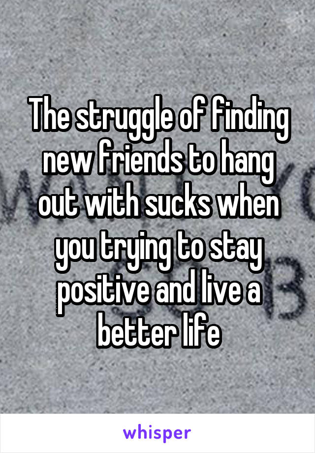 The struggle of finding new friends to hang out with sucks when you trying to stay positive and live a better life