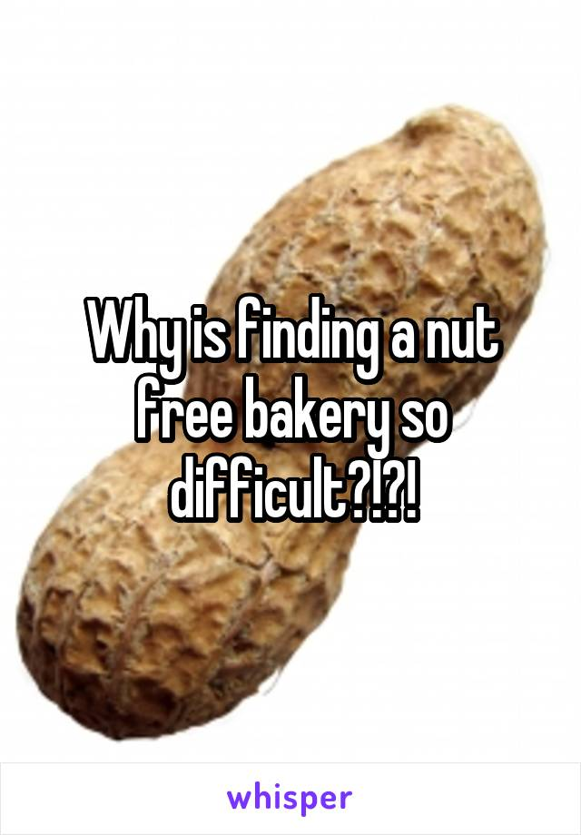 Why is finding a nut free bakery so difficult?!?!