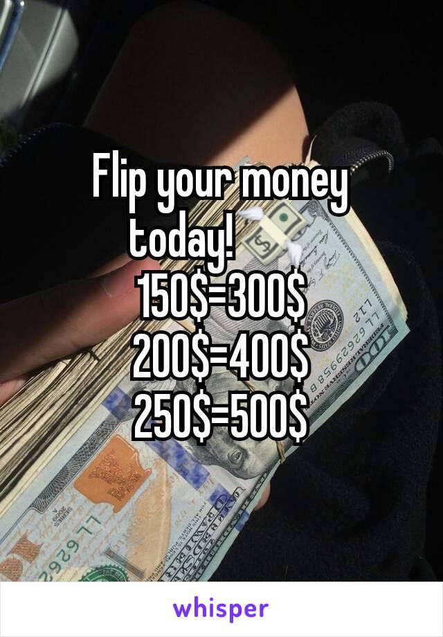 Flip your money today!💸 150$=300$ 200$=400$ 250$=500$