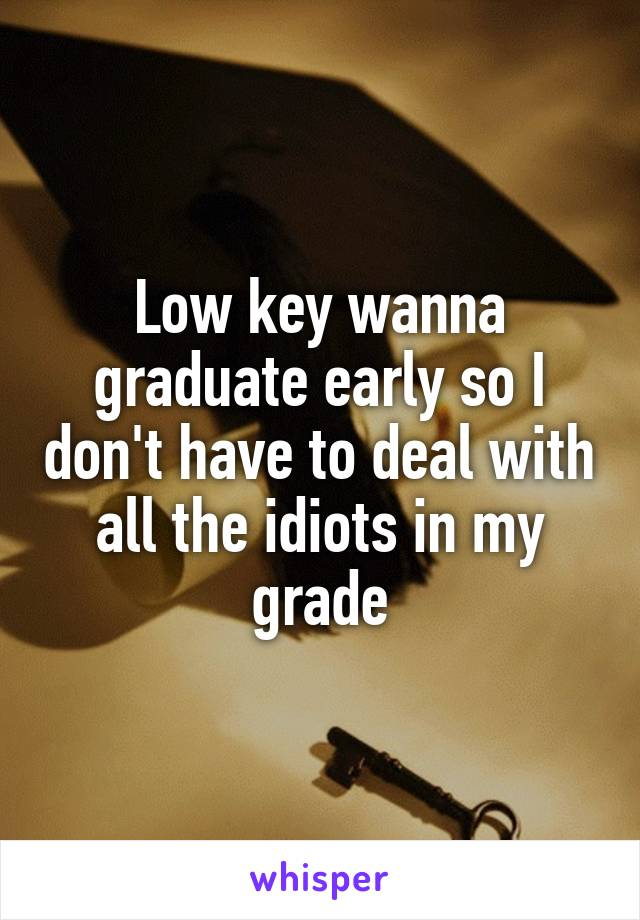 Low key wanna graduate early so I don't have to deal with all the idiots in my grade