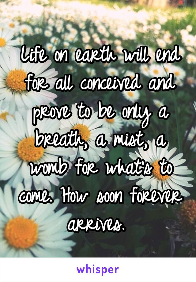 Life on earth will end for all conceived and prove to be only a breath, a mist, a womb for what's to come. How soon forever arrives.