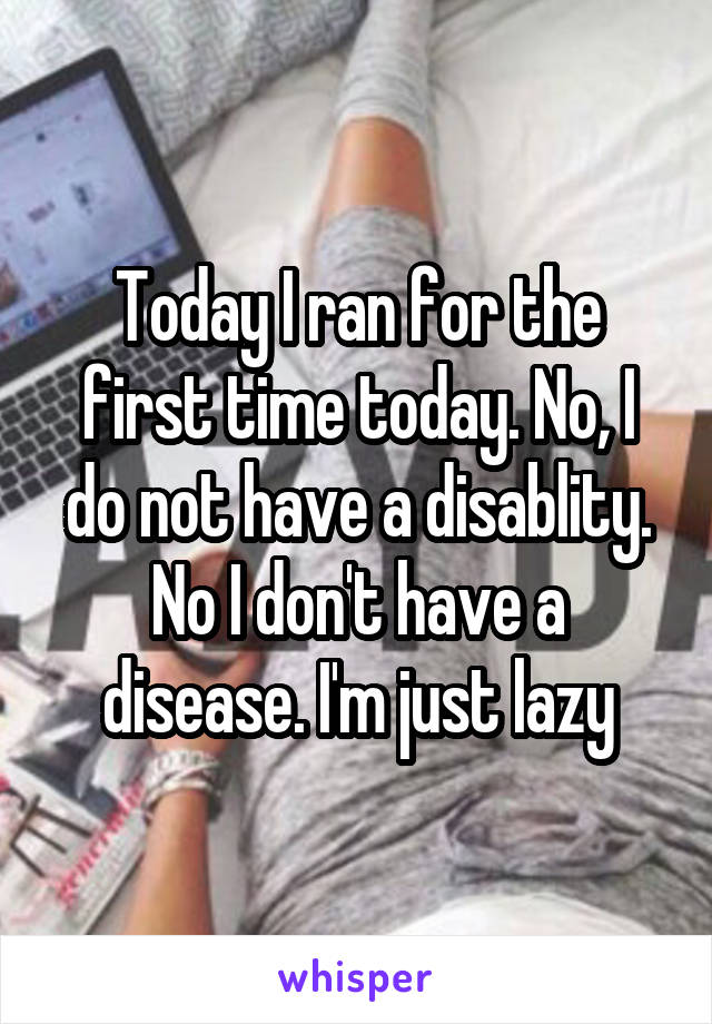 Today I ran for the first time today. No, I do not have a disablity. No I don't have a disease. I'm just lazy