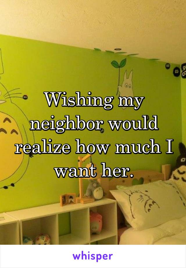 Wishing my neighbor would realize how much I want her.