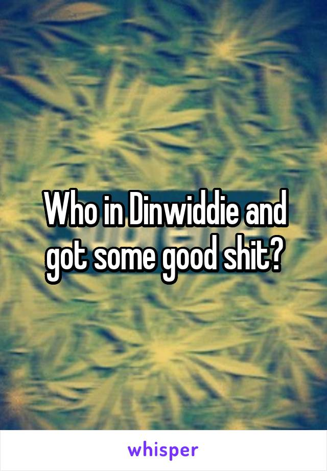 Who in Dinwiddie and got some good shit?