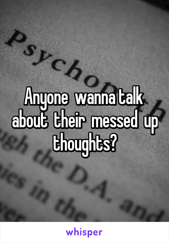 Anyone  wanna talk  about  their  messed  up  thoughts?
