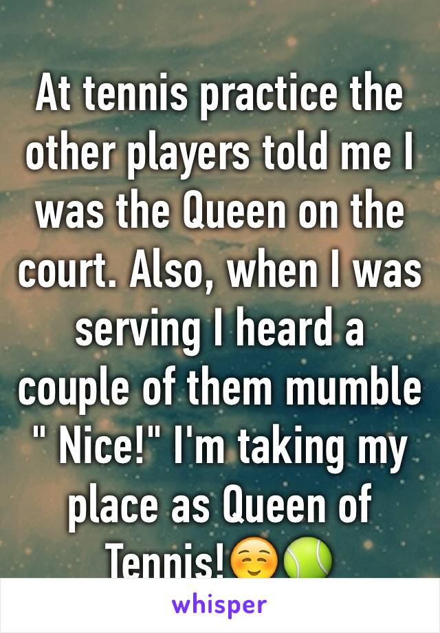 """At tennis practice the other players told me I was the Queen on the court. Also, when I was serving I heard a couple of them mumble """" Nice!"""" I'm taking my place as Queen of Tennis!☺️🎾"""