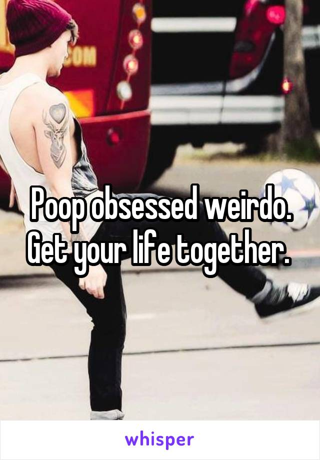 Poop obsessed weirdo. Get your life together.