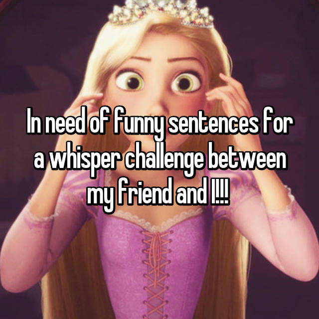 In Need Of Funny Sentences For A Whisper Challenge Between My Friend