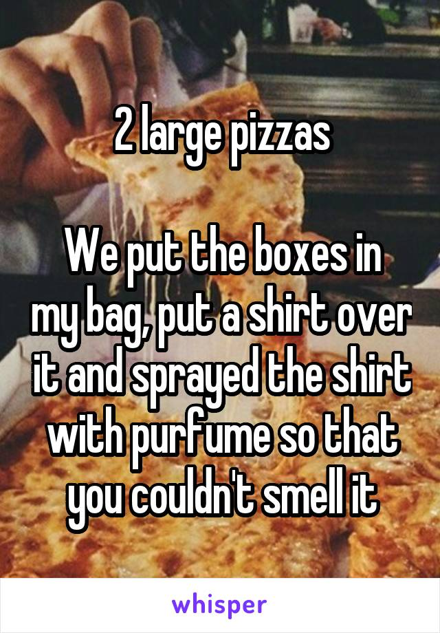 2 large pizzas  We put the boxes in my bag, put a shirt over it and sprayed the shirt with purfume so that you couldn't smell it