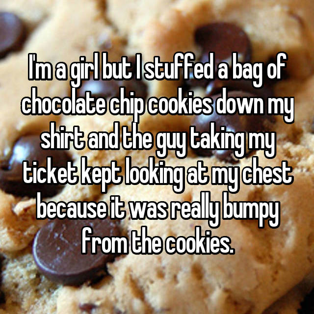 I'm a girl but I stuffed a bag of chocolate chip cookies down my shirt and the guy taking my ticket kept looking at my chest because it was really bumpy from the cookies.