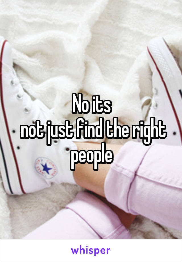 No its  not just find the right people
