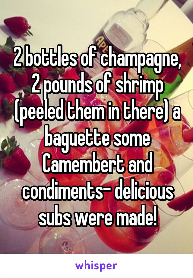 2 bottles of champagne, 2 pounds of shrimp (peeled them in there) a baguette some Camembert and condiments- delicious subs were made!