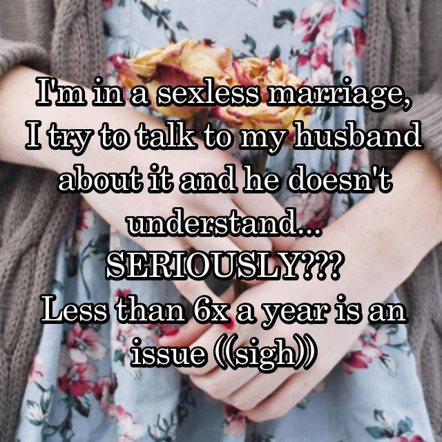 I'm in a sexless marriage, I try to talk to my husband about it and he doesn't understand... SERIOUSLY??? Less than 6x a year is an issue ((sigh))