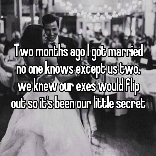 Two months ago I got married no one knows except us two. we knew our exes would flip out so it's been our little secret