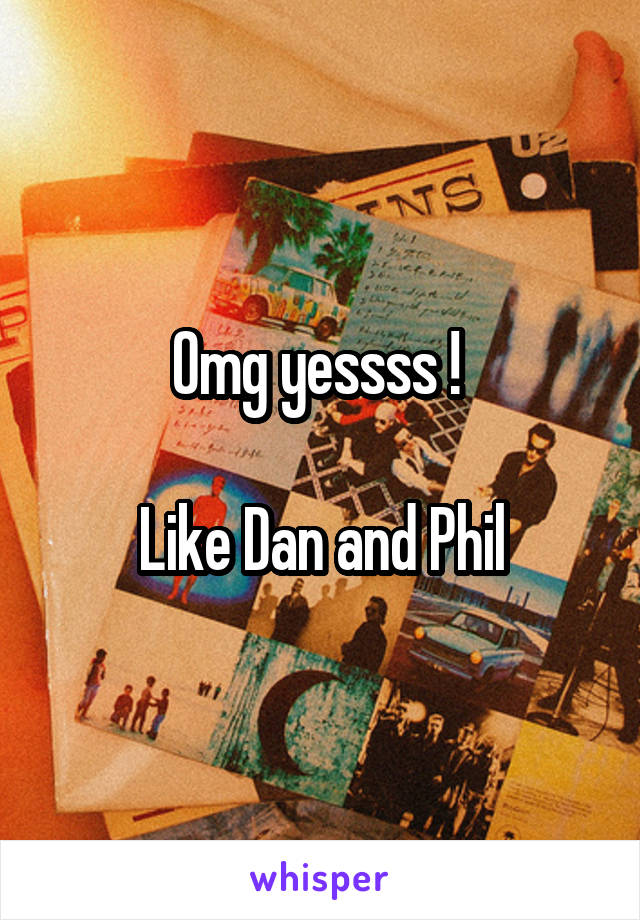 Omg yessss !   Like Dan and Phil