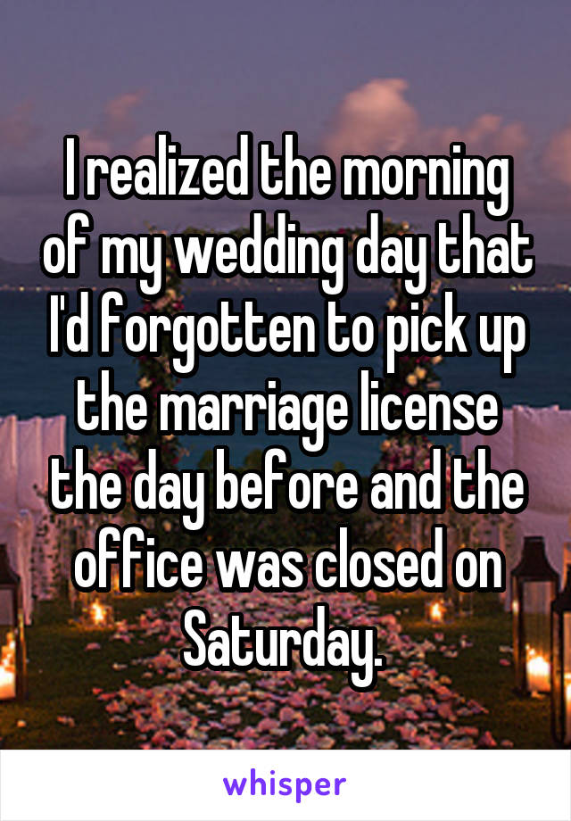 I realized the morning of my wedding day that I'd forgotten to pick up the marriage license the day before and the office was closed on Saturday.