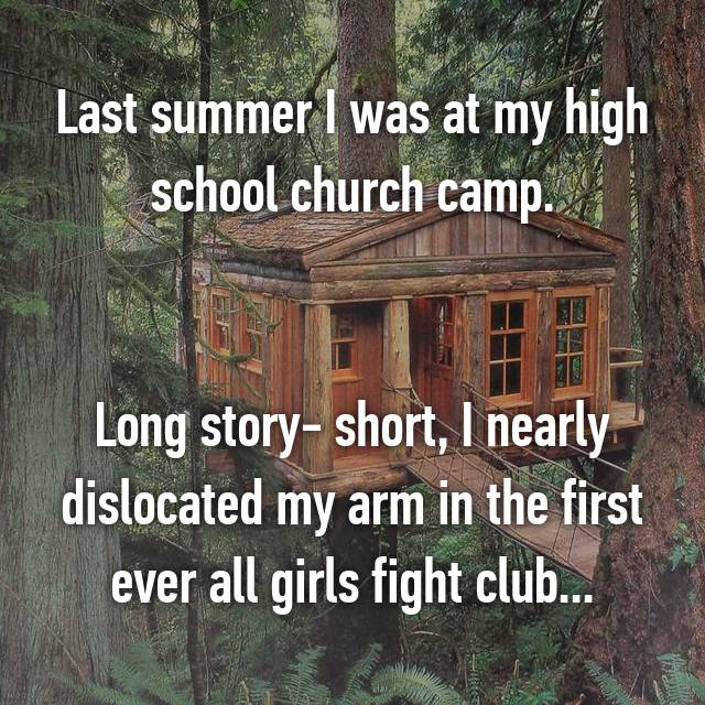 Last summer I was at my high school church camp.   Long story- short, I nearly dislocated my arm in the first ever all girls fight club...