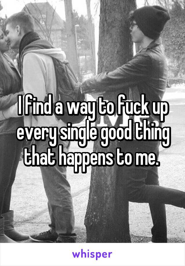 I find a way to fuck up every single good thing that happens to me.