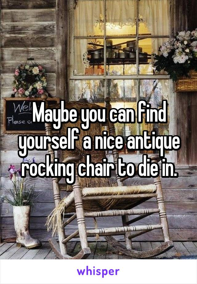 Maybe you can find yourself a nice antique rocking chair to die in.