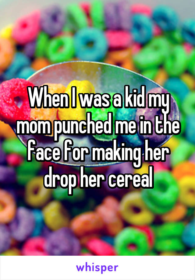 When I was a kid my mom punched me in the face for making her drop her cereal