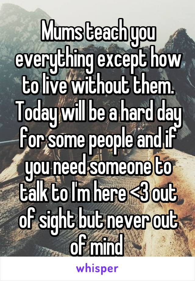 Mums teach you everything except how to live without them. Today will be a hard day for some people and if you need someone to talk to I'm here <3 out of sight but never out of mind