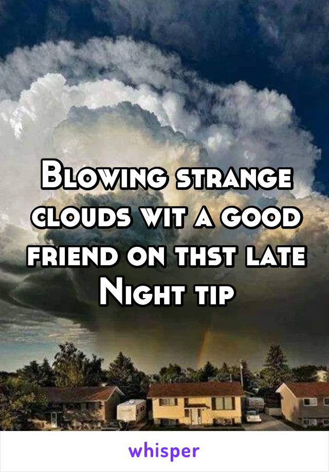 Blowing strange clouds wit a good friend on thst late Night tip
