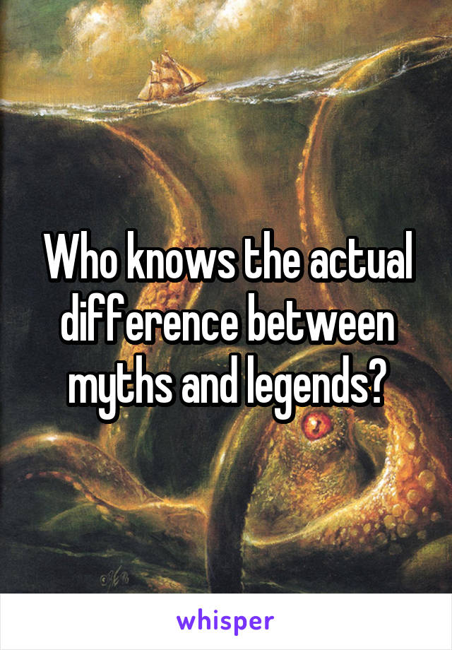 Who knows the actual difference between myths and legends?