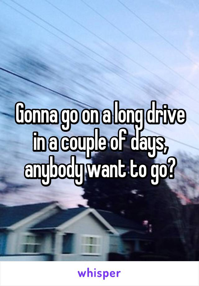 Gonna go on a long drive in a couple of days, anybody want to go?