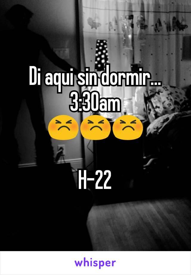 Di aqui sin dormir...  3:30am 😣😣😣  H-22