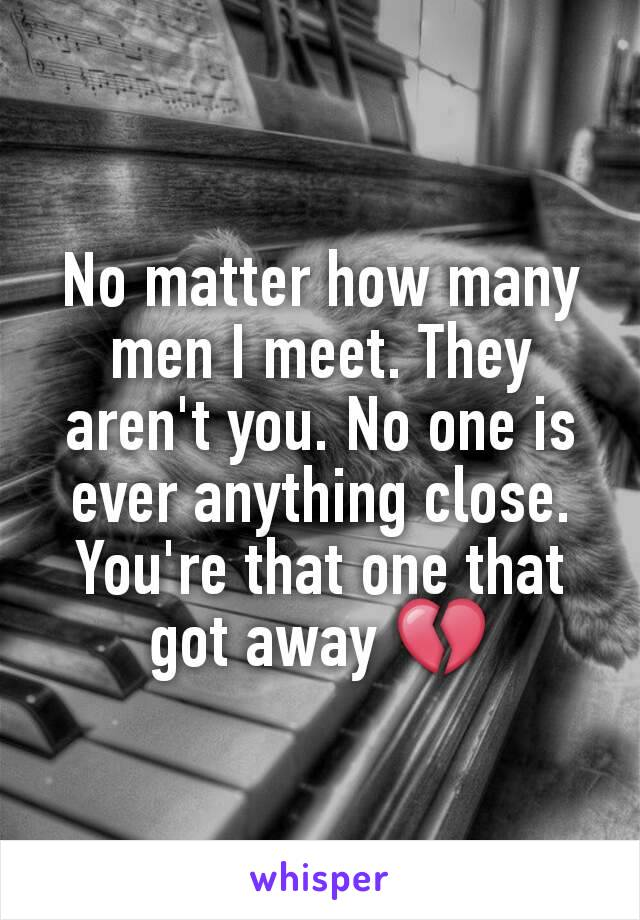 No matter how many men I meet. They aren't you. No one is ever anything close. You're that one that got away 💔