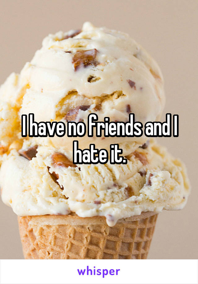 I have no friends and I hate it.