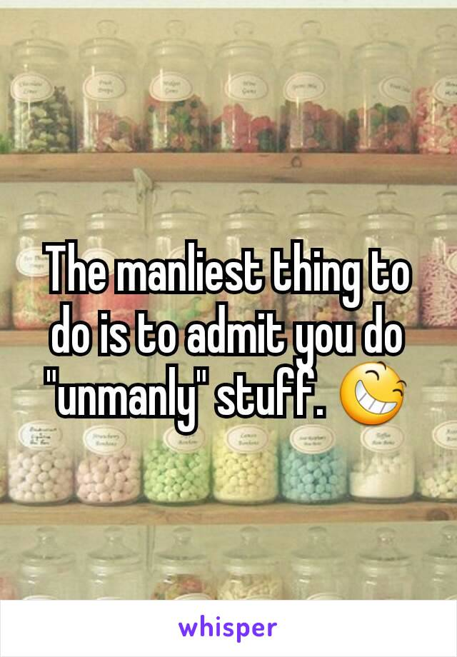 """The manliest thing to do is to admit you do """"unmanly"""" stuff. 😆"""