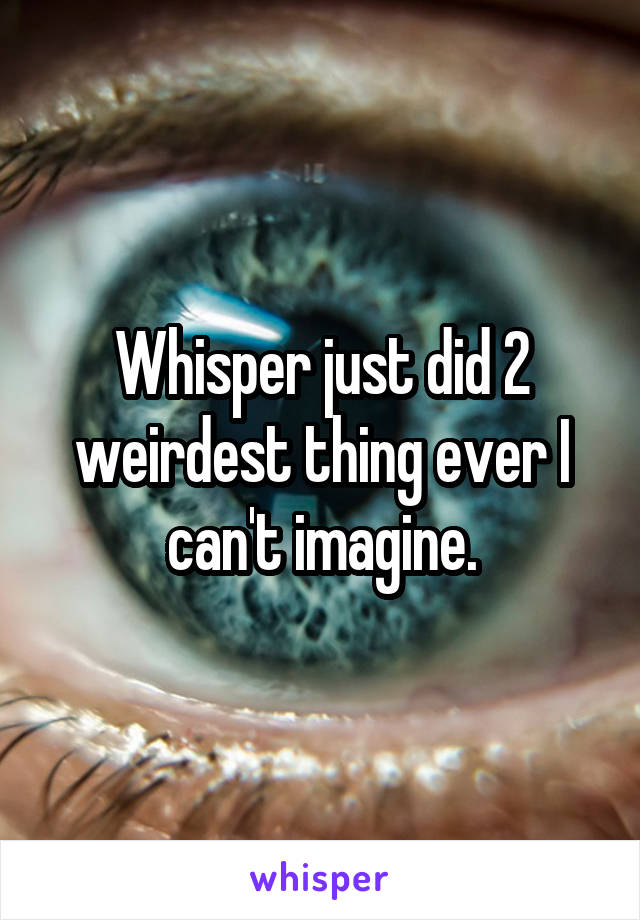 Whisper just did 2 weirdest thing ever I can't imagine.