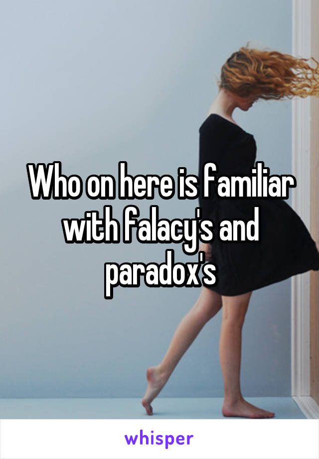Who on here is familiar with falacy's and paradox's