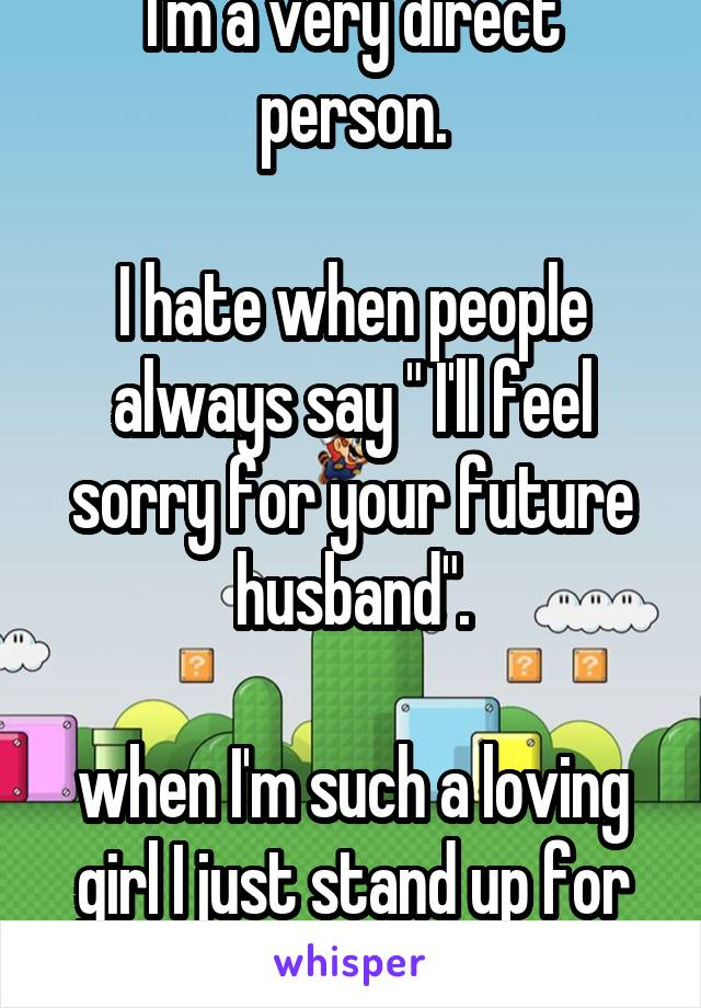 "I'm a very direct person.  I hate when people always say "" I'll feel sorry for your future husband"".  when I'm such a loving girl I just stand up for what I believe in."