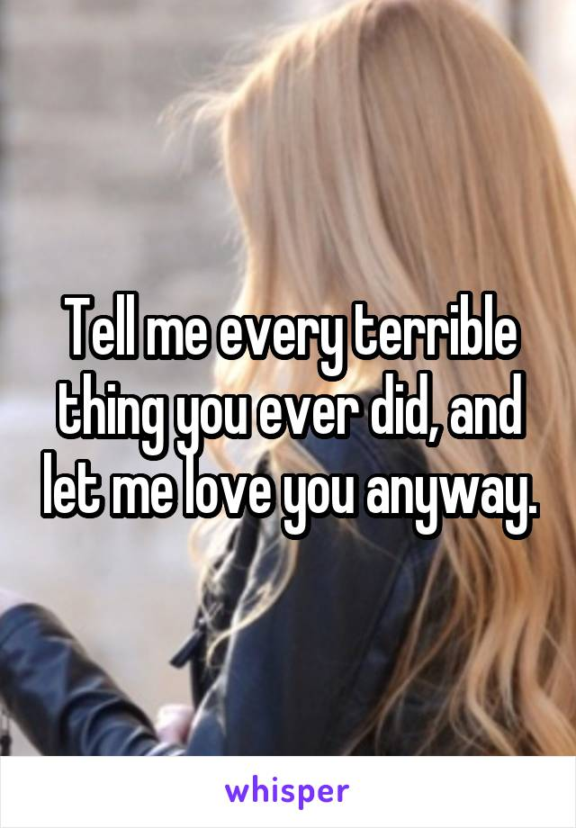 Tell me every terrible thing you ever did, and let me love you anyway.