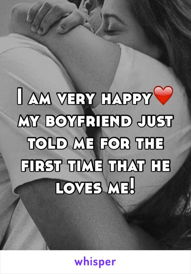 I am very happy❤️ my boyfriend just told me for the first time that he loves me!