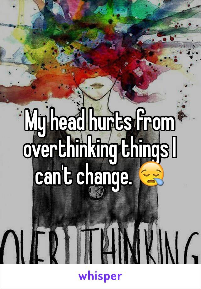My head hurts from overthinking things I can't change. 😪