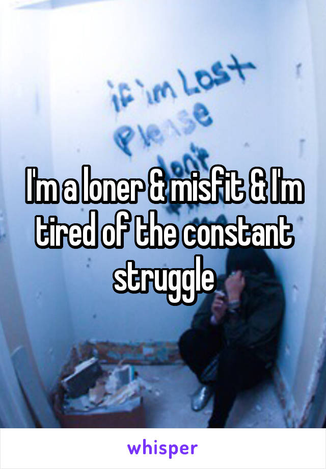 I'm a loner & misfit & I'm tired of the constant struggle