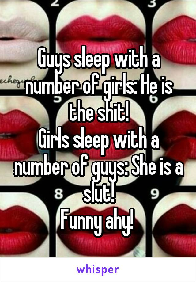Guys sleep with a number of girls: He is the shit! Girls sleep with a number of guys: She is a slut! Funny ahy!