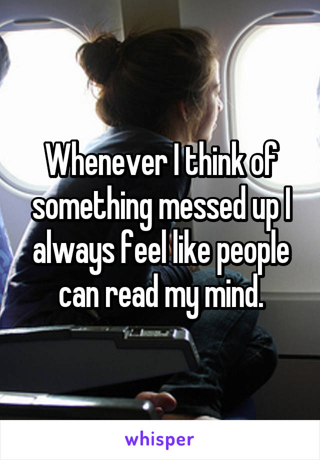 Whenever I think of something messed up I always feel like people can read my mind.