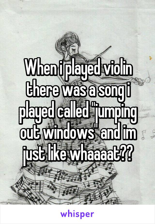 "When i played violin there was a song i played called ""jumping out windows"" and im just like whaaaat??"