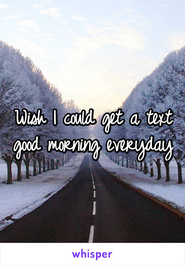 Wish I could get a text good morning everyday