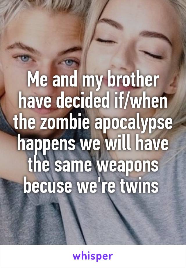 Me and my brother have decided if/when the zombie apocalypse happens we will have the same weapons becuse we're twins
