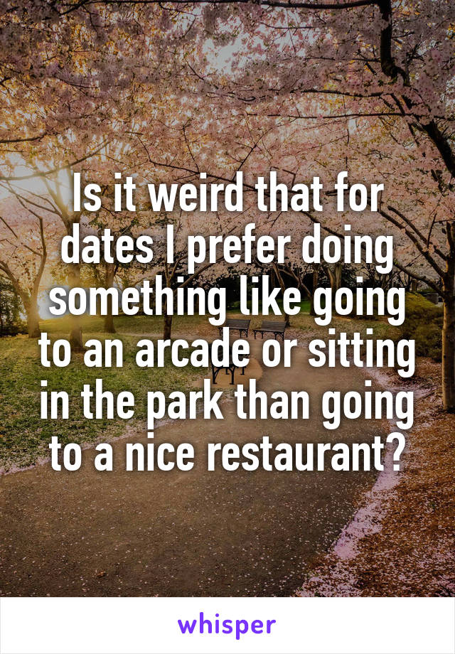 Is it weird that for dates I prefer doing something like going to an arcade or sitting in the park than going to a nice restaurant?